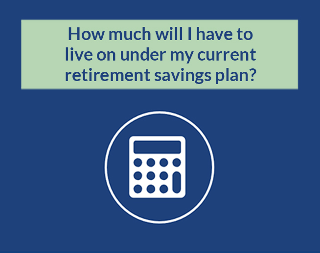 Financial Calculator: How much will I have to live on under my current retirement savings plan?