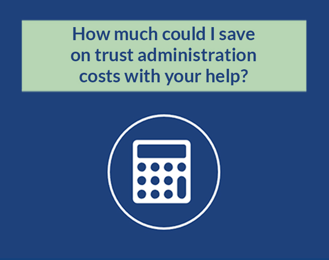 Financial Calculator: How much could I save on trust administration costs with your help?